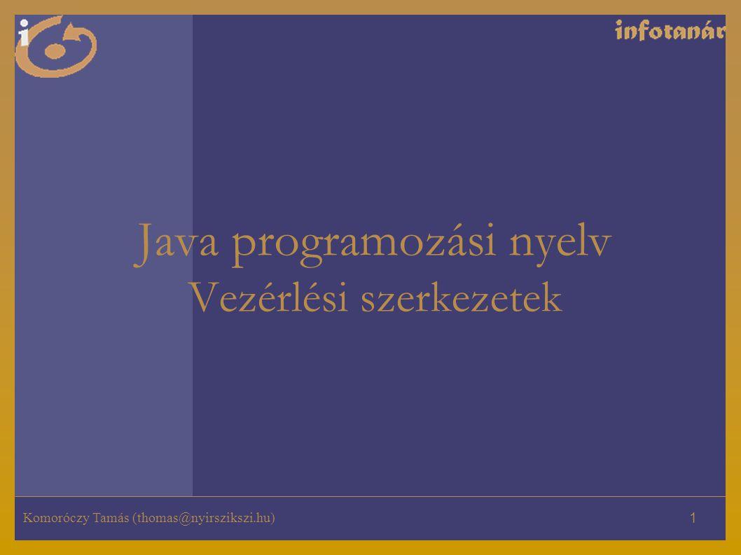 Komoróczy Tamás (thomas@nyirszikszi.hu) 1 Java programozási nyelv Vezérlési szerkezetek