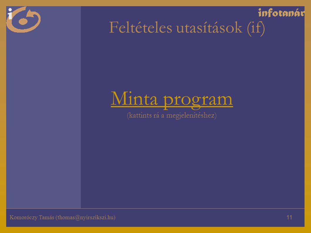 Komoróczy Tamás (thomas@nyirszikszi.hu) 11 Feltételes utasítások (if) Minta program Minta program (kattints rá a megjelenítéshez)
