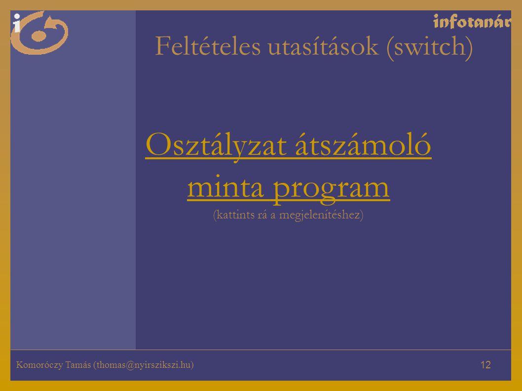 Komoróczy Tamás (thomas@nyirszikszi.hu) 12 Feltételes utasítások (switch) Osztályzat átszámoló minta program Osztályzat átszámoló minta program (katti
