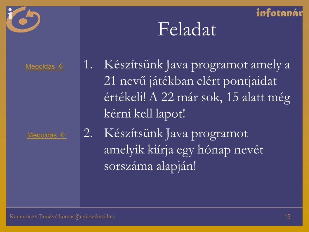Komoróczy Tamás (thomas@nyirszikszi.hu) 13 Feladat 1.Készítsünk Java programot amely a 21 nevű játékban elért pontjaidat értékeli! A 22 már sok, 15 al