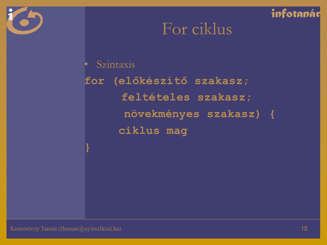 Komoróczy Tamás (thomas@nyirszikszi.hu) 15 For ciklus Szintaxis for (előkészítő szakasz; feltételes szakasz; növekményes szakasz) { ciklus mag }