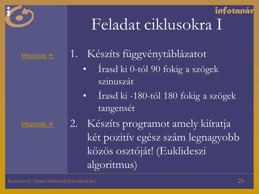 Komoróczy Tamás (thomas@nyirszikszi.hu) 23 Feladat ciklusokra I 1.Készíts függvénytáblázatot Írasd ki 0-tól 90 fokig a szögek szinuszát Írasd ki -180-