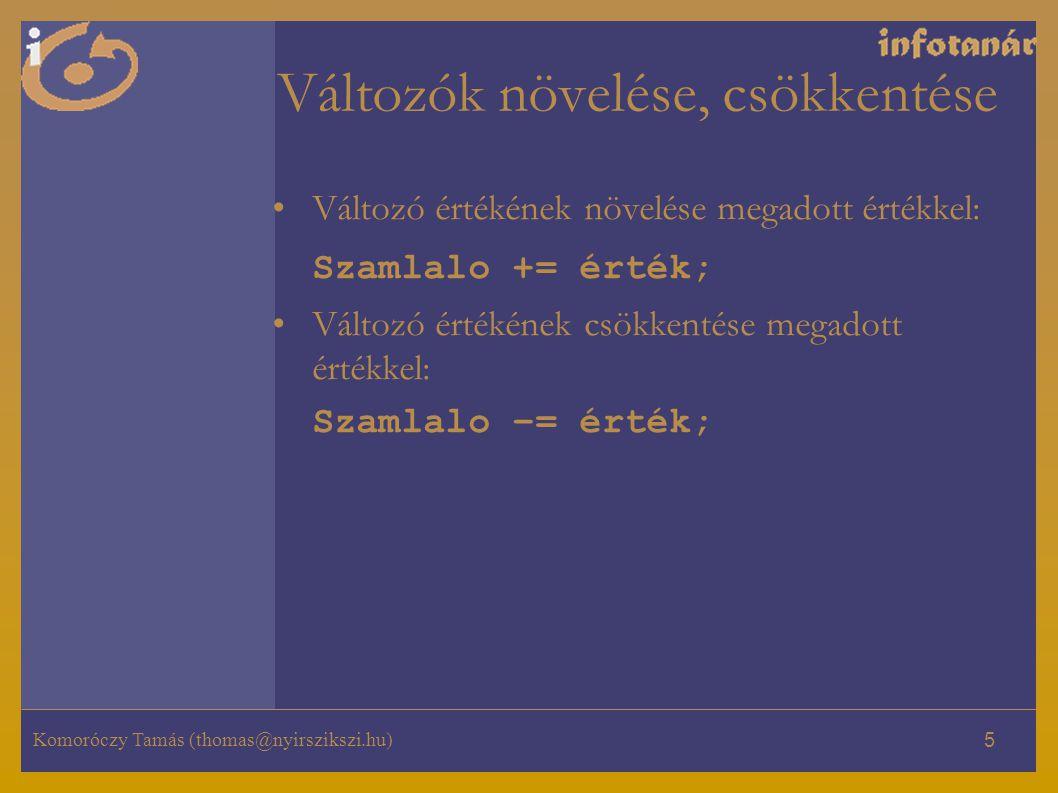 Komoróczy Tamás (thomas@nyirszikszi.hu) 5 Változók növelése, csökkentése Változó értékének növelése megadott értékkel: Szamlalo += érték; Változó érté