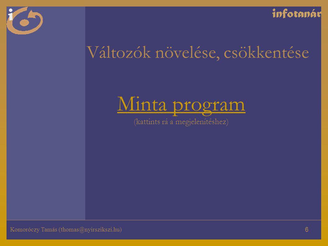 Komoróczy Tamás (thomas@nyirszikszi.hu) 6 Minta program Minta program (kattints rá a megjelenítéshez) Változók növelése, csökkentése