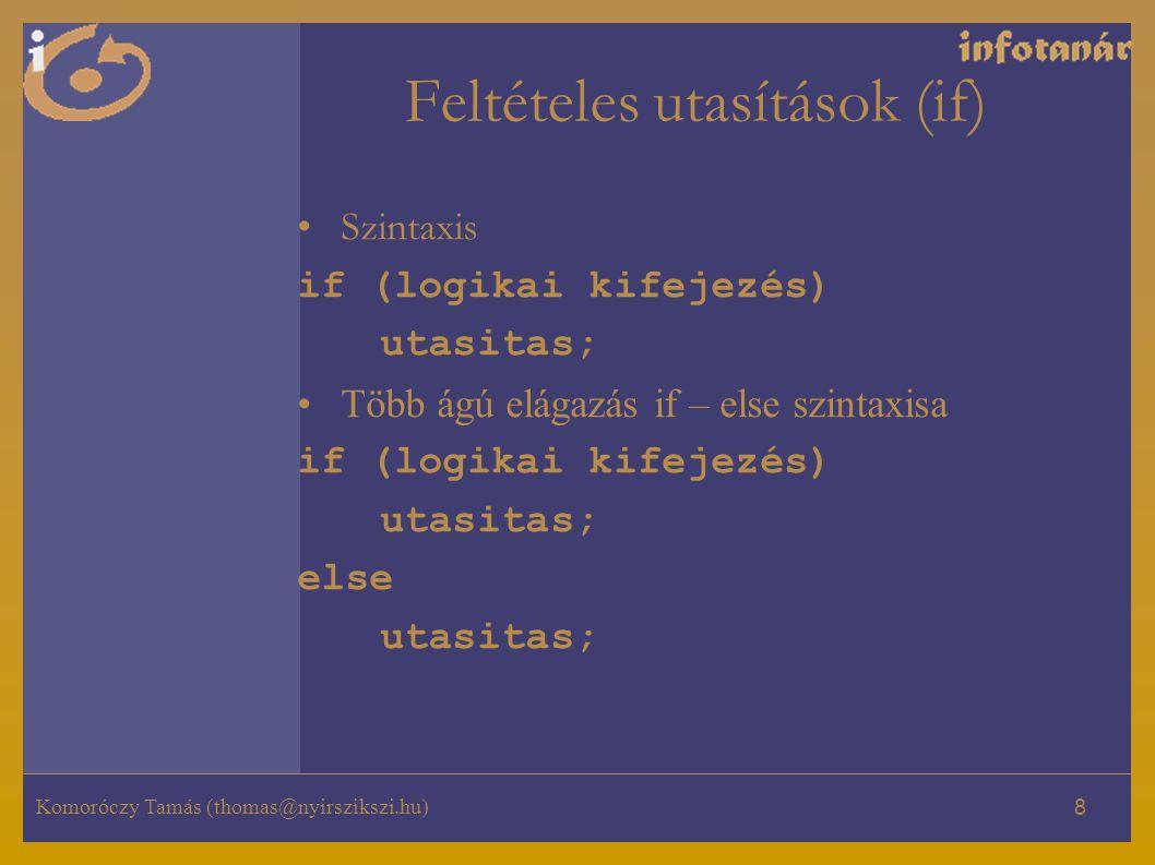 Komoróczy Tamás (thomas@nyirszikszi.hu) 8 Feltételes utasítások (if) Szintaxis if (logikai kifejezés) utasitas; Több ágú elágazás if – else szintaxisa