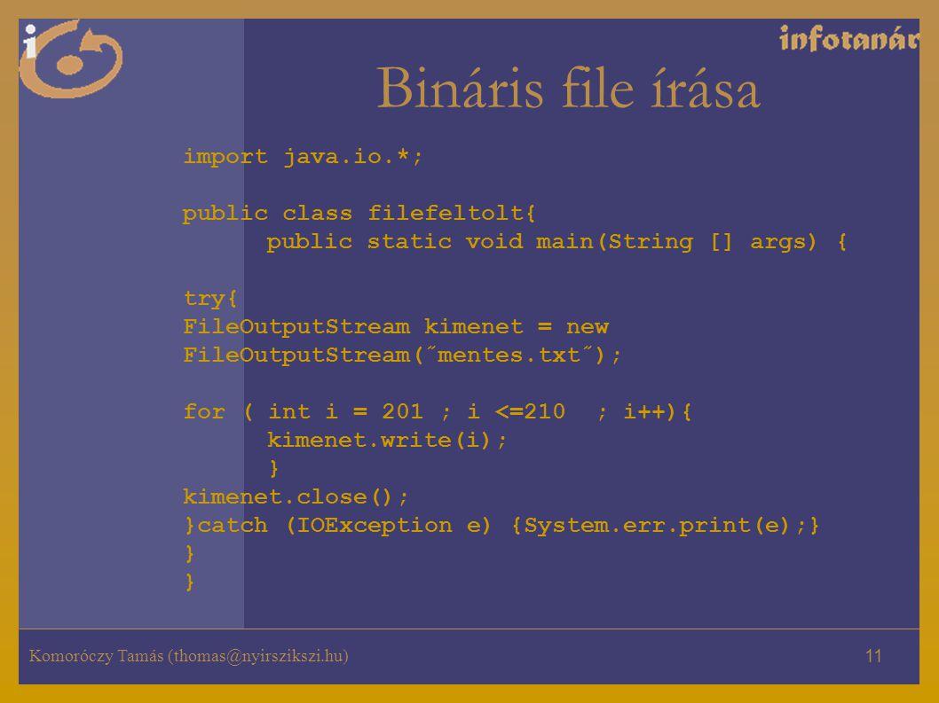 Komoróczy Tamás (thomas@nyirszikszi.hu) 11 Bináris file írása import java.io.*; public class filefeltolt{ public static void main(String [] args) { try{ FileOutputStream kimenet = new FileOutputStream(˝mentes.txt˝); for ( int i = 201 ; i <=210 ; i++){ kimenet.write(i); } kimenet.close(); }catch (IOException e) {System.err.print(e);} } }