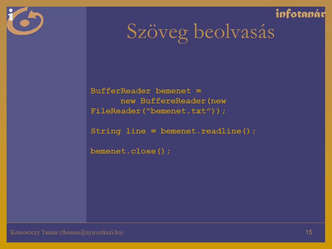 Komoróczy Tamás (thomas@nyirszikszi.hu) 15 Szöveg beolvasás BufferReader bemenet = new BuffereReader(new FileReader( bemenet.txt )); String line = bemenet.readline(); bemenet.close();