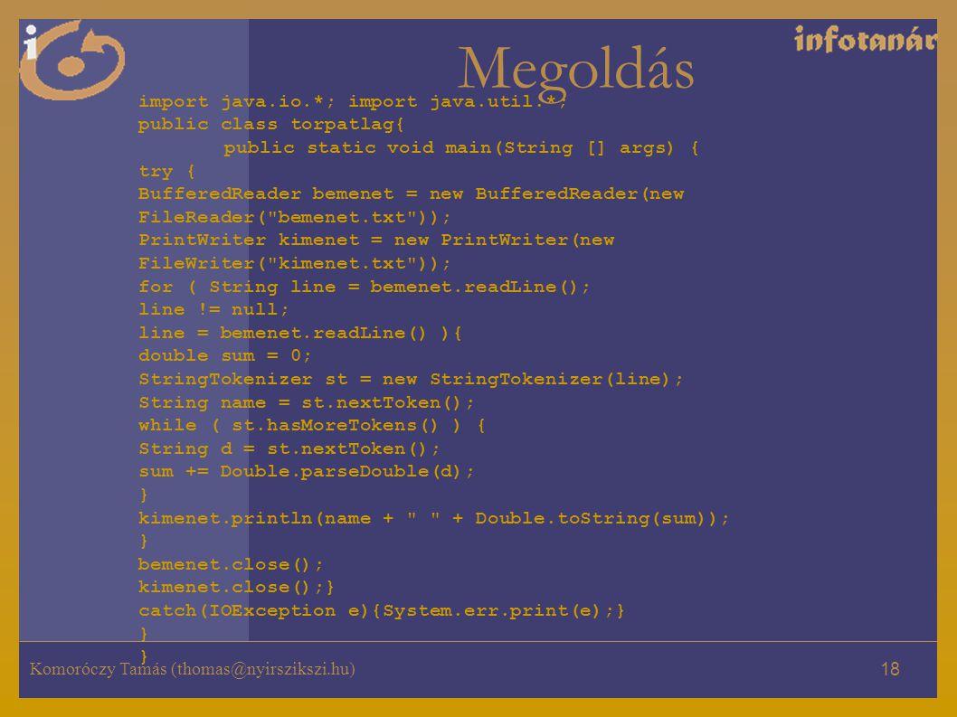 Komoróczy Tamás (thomas@nyirszikszi.hu) 18 Megoldás import java.io.*; import java.util.*; public class torpatlag{ public static void main(String [] args) { try { BufferedReader bemenet = new BufferedReader(new FileReader( bemenet.txt )); PrintWriter kimenet = new PrintWriter(new FileWriter( kimenet.txt )); for ( String line = bemenet.readLine(); line != null; line = bemenet.readLine() ){ double sum = 0; StringTokenizer st = new StringTokenizer(line); String name = st.nextToken(); while ( st.hasMoreTokens() ) { String d = st.nextToken(); sum += Double.parseDouble(d); } kimenet.println(name + + Double.toString(sum)); } bemenet.close(); kimenet.close();} catch(IOException e){System.err.print(e);} } }