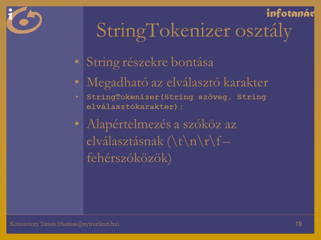 Komoróczy Tamás (thomas@nyirszikszi.hu) 19 StringTokenizer osztály String részekre bontása Megadható az elválasztó karakter StringTokenizer(String szöveg, String elválasztókarakter); Alapértelmezés a szóköz az elválasztásnak (\t\n\r\f – fehérszóközök)