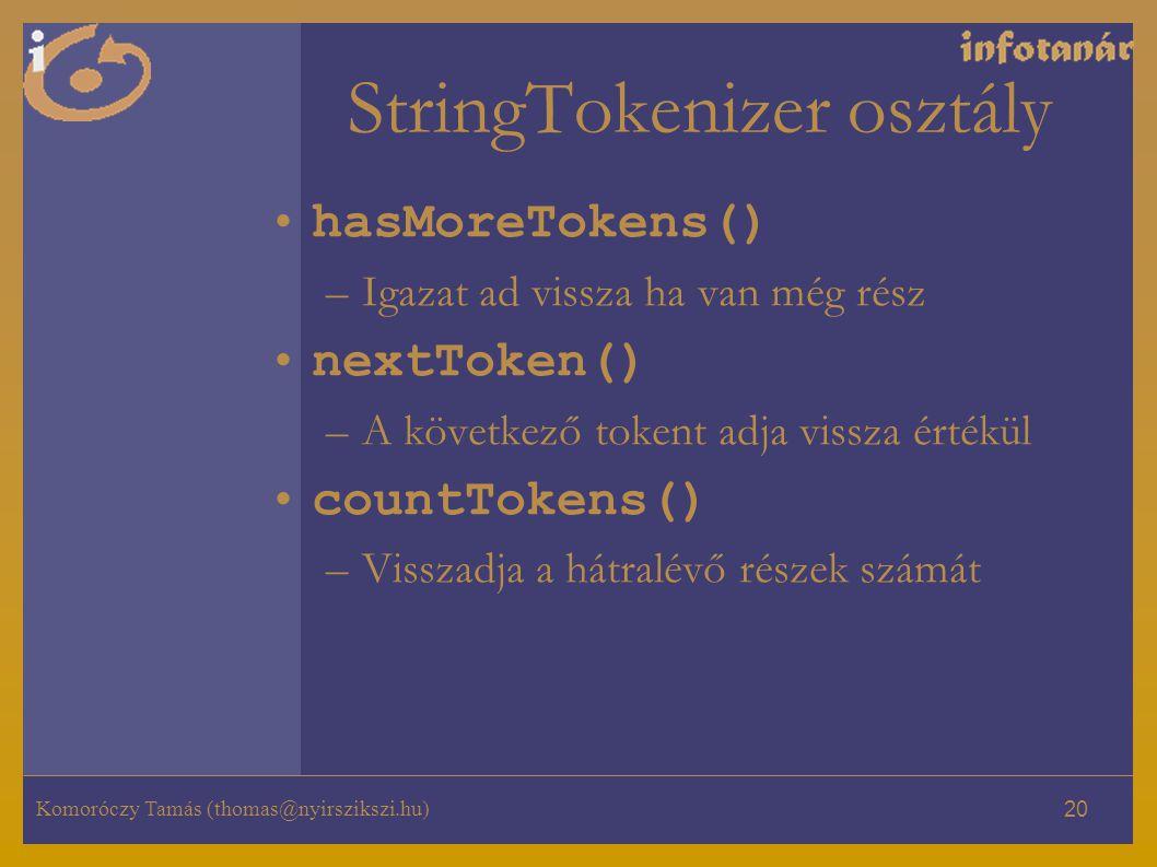 Komoróczy Tamás (thomas@nyirszikszi.hu) 20 StringTokenizer osztály hasMoreTokens() –Igazat ad vissza ha van még rész nextToken() –A következő tokent adja vissza értékül countTokens() –Visszadja a hátralévő részek számát