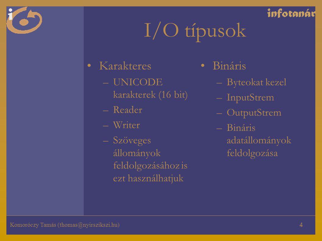 Komoróczy Tamás (thomas@nyirszikszi.hu) 4 I/O típusok Karakteres –UNICODE karakterek (16 bit) –Reader –Writer –Szöveges állományok feldolgozásához is ezt használhatjuk Bináris –Byteokat kezel –InputStrem –OutputStrem –Bináris adatállományok feldolgozása