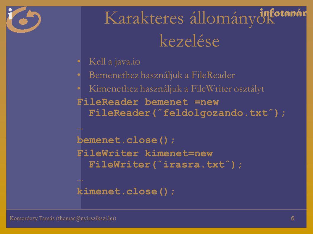 Komoróczy Tamás (thomas@nyirszikszi.hu) 6 Karakteres állományok kezelése Kell a java.io Bemenethez használjuk a FileReader Kimenethez használjuk a FileWriter osztályt FileReader bemenet =new FileReader(˝feldolgozando.txt˝); … bemenet.close(); FileWriter kimenet=new FileWriter(˝irasra.txt˝); … kimenet.close();