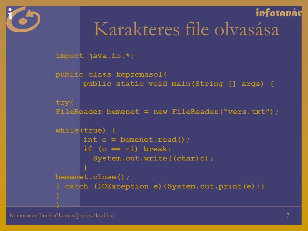 Komoróczy Tamás (thomas@nyirszikszi.hu) 7 Karakteres file olvasása import java.io.*; public class kepremasol{ public static void main(String [] args) { try{ FileReader bemenet = new FileReader( vers.txt ); while(true) { int c = bemenet.read(); if (c == -1) break; System.out.write((char)c); } bemenet.close(); } catch (IOException e){System.out.print(e);} } }
