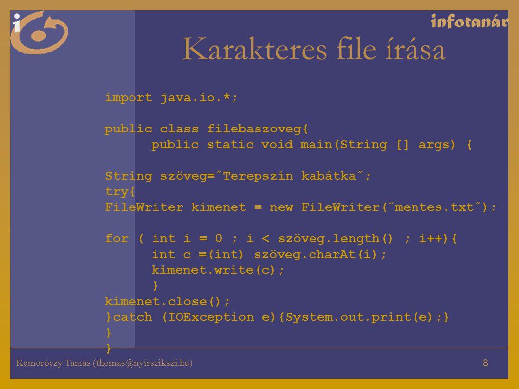 Komoróczy Tamás (thomas@nyirszikszi.hu) 8 Karakteres file írása import java.io.*; public class filebaszoveg{ public static void main(String [] args) { String szöveg=˝Terepszín kabátka˝; try{ FileWriter kimenet = new FileWriter(˝mentes.txt˝); for ( int i = 0 ; i < szöveg.length() ; i++){ int c =(int) szöveg.charAt(i); kimenet.write(c); } kimenet.close(); }catch (IOException e){System.out.print(e);} } }