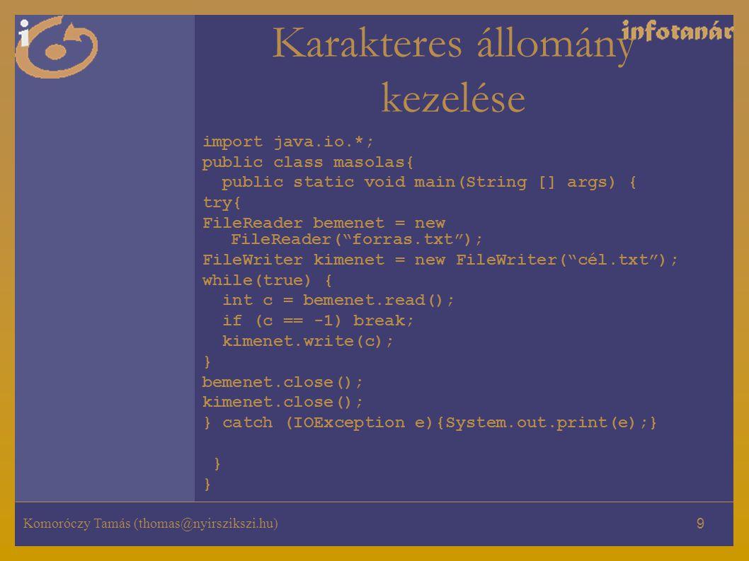 Komoróczy Tamás (thomas@nyirszikszi.hu) 10 Bináris állományok kezelése Kell a java.io Bemenethez használjuk a FileInputStream, Kimenethez használjuk a FileOutputStream osztályt FileInputStream bemenet =new FileInputStrem(˝feldolgozando.dat˝) ; … bemenet.close(); FileOutputStream kimenet=new FileOutputStream(˝irasra.txt˝); … kimenet.close();