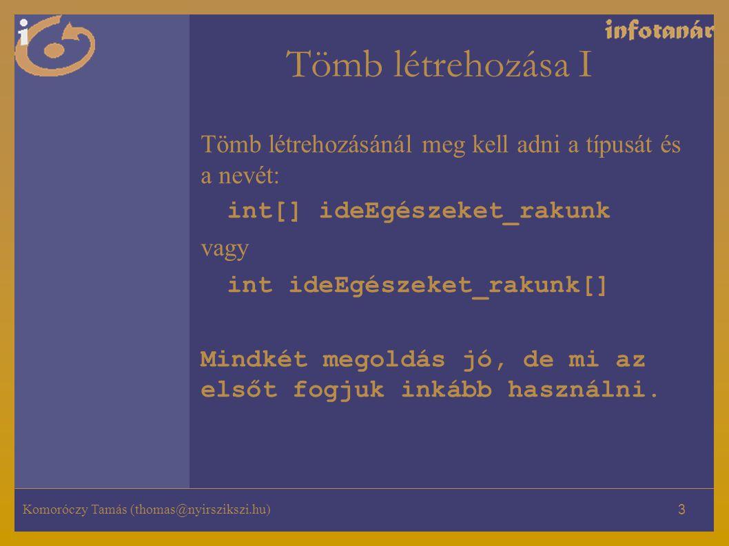 Komoróczy Tamás (thomas@nyirszikszi.hu) 3 Tömb létrehozása I Tömb létrehozásánál meg kell adni a típusát és a nevét: int[] ideEgészeket_rakunk vagy int ideEgészeket_rakunk[] Mindkét megoldás jó, de mi az elsőt fogjuk inkább használni.