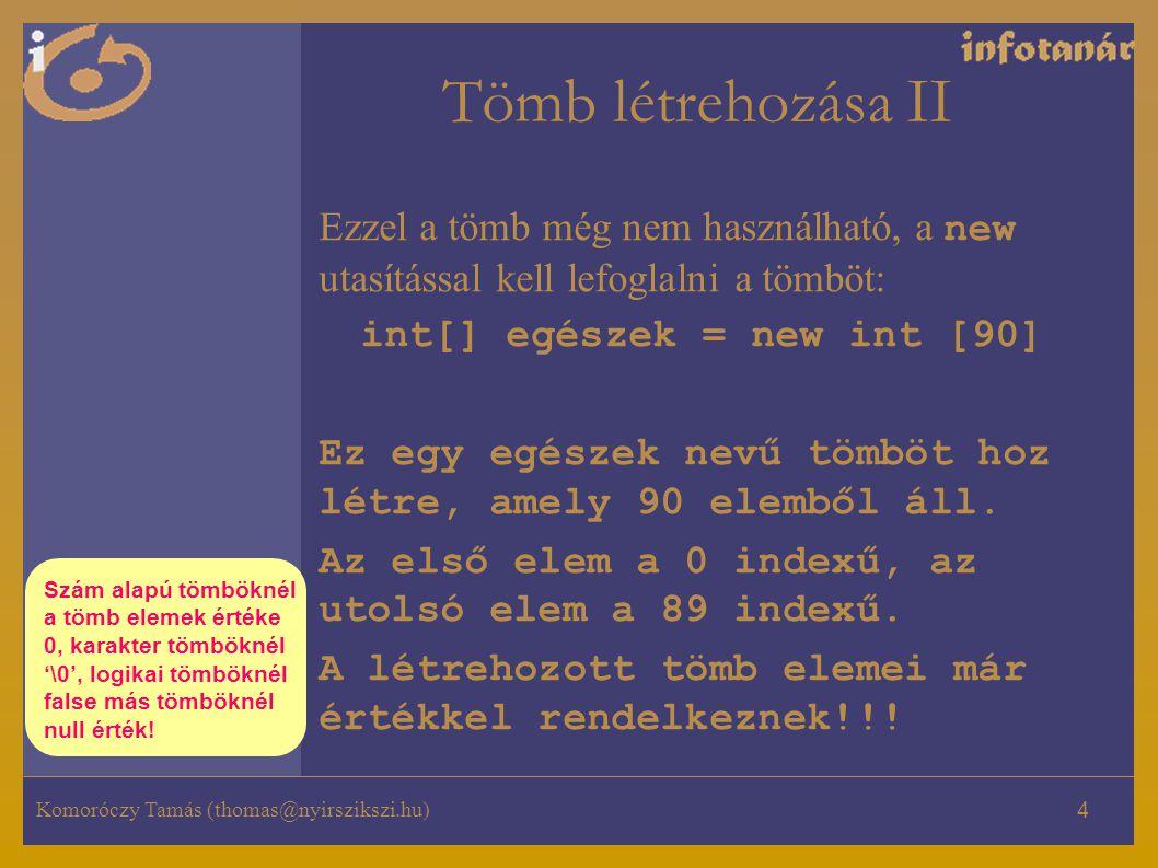 Komoróczy Tamás (thomas@nyirszikszi.hu) 4 Tömb létrehozása II Ezzel a tömb még nem használható, a new utasítással kell lefoglalni a tömböt: int[] egészek = new int [90] Ez egy egészek nevű tömböt hoz létre, amely 90 elemből áll.