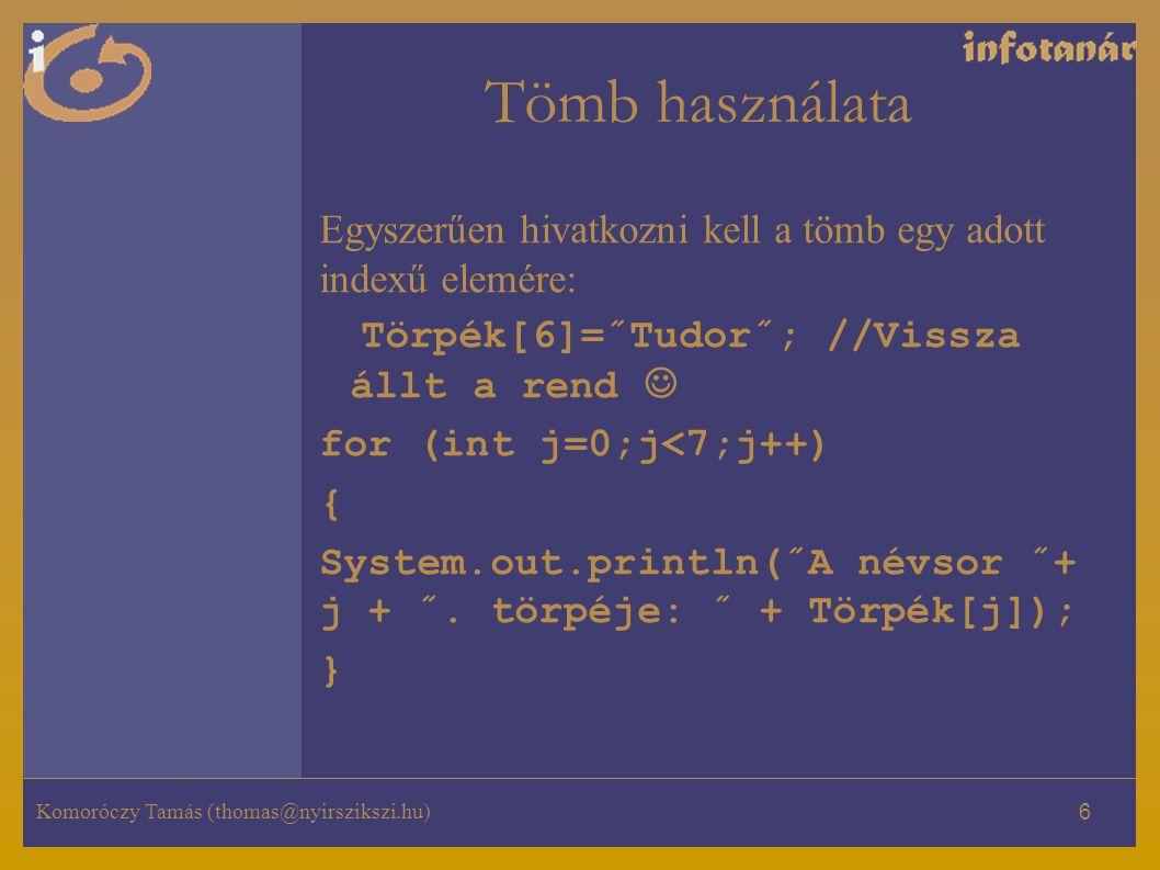 Komoróczy Tamás (thomas@nyirszikszi.hu) 6 Tömb használata Egyszerűen hivatkozni kell a tömb egy adott indexű elemére: Törpék[6]=˝Tudor˝; //Vissza állt a rend for (int j=0;j<7;j++) { System.out.println(˝A névsor ˝+ j + ˝.