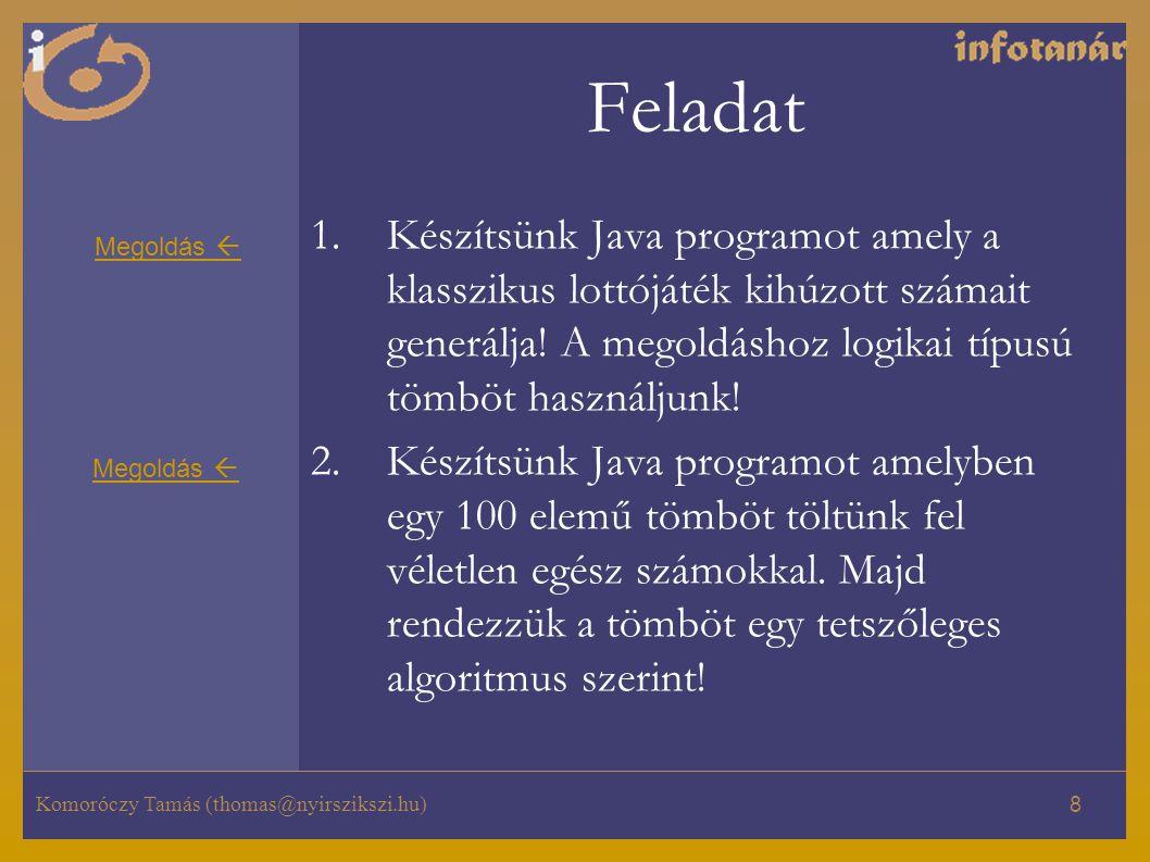 Komoróczy Tamás (thomas@nyirszikszi.hu) 8 Feladat 1.Készítsünk Java programot amely a klasszikus lottójáték kihúzott számait generálja! A megoldáshoz