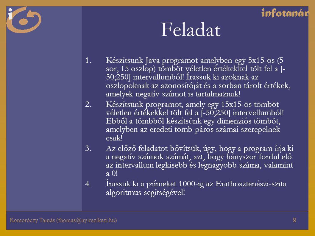 Komoróczy Tamás (thomas@nyirszikszi.hu) 9 Feladat 1.Készítsünk Java programot amelyben egy 5x15-ös (5 sor, 15 oszlop) tömböt véletlen értékekkel tölt fel a [- 50;250] intervallumból.