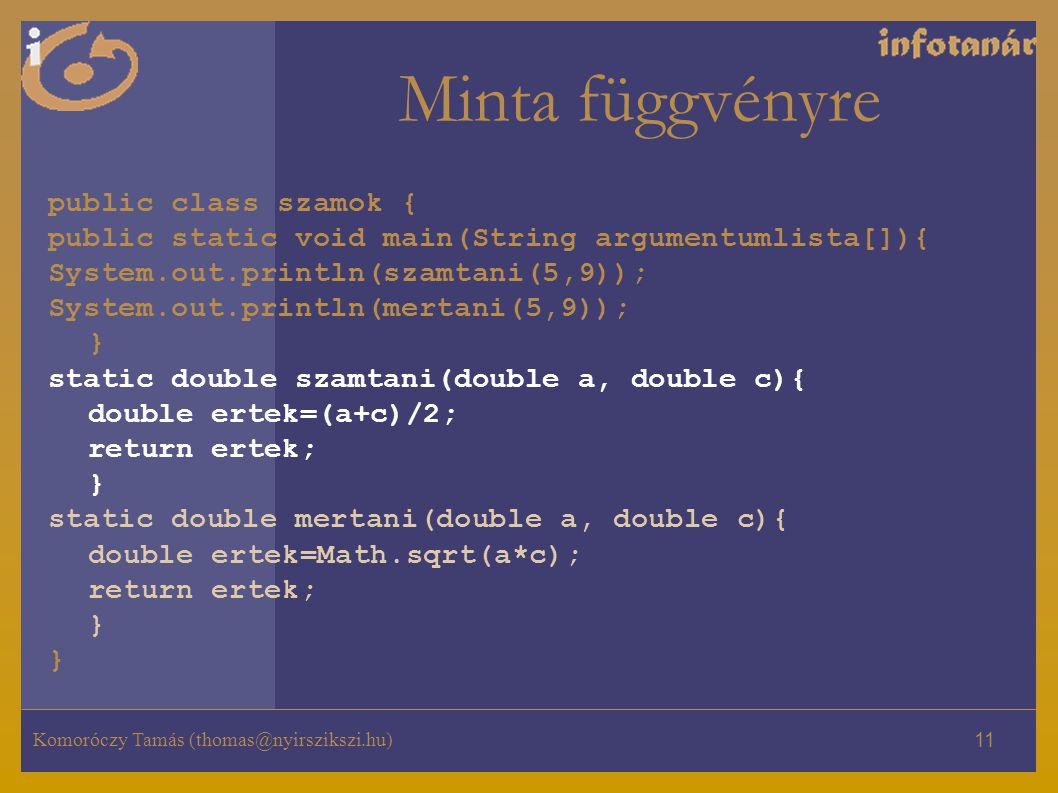 Komoróczy Tamás (thomas@nyirszikszi.hu) 11 Minta függvényre public class szamok { public static void main(String argumentumlista[]){ System.out.println(szamtani(5,9)); System.out.println(mertani(5,9)); } static double szamtani(double a, double c){ double ertek=(a+c)/2; return ertek; } static double mertani(double a, double c){ double ertek=Math.sqrt(a*c); return ertek; }