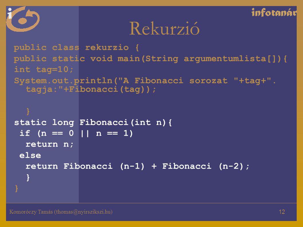 Komoróczy Tamás (thomas@nyirszikszi.hu) 12 Rekurzió public class rekurzio { public static void main(String argumentumlista[]){ int tag=10; System.out.println( A Fibonacci sorozat +tag+ .