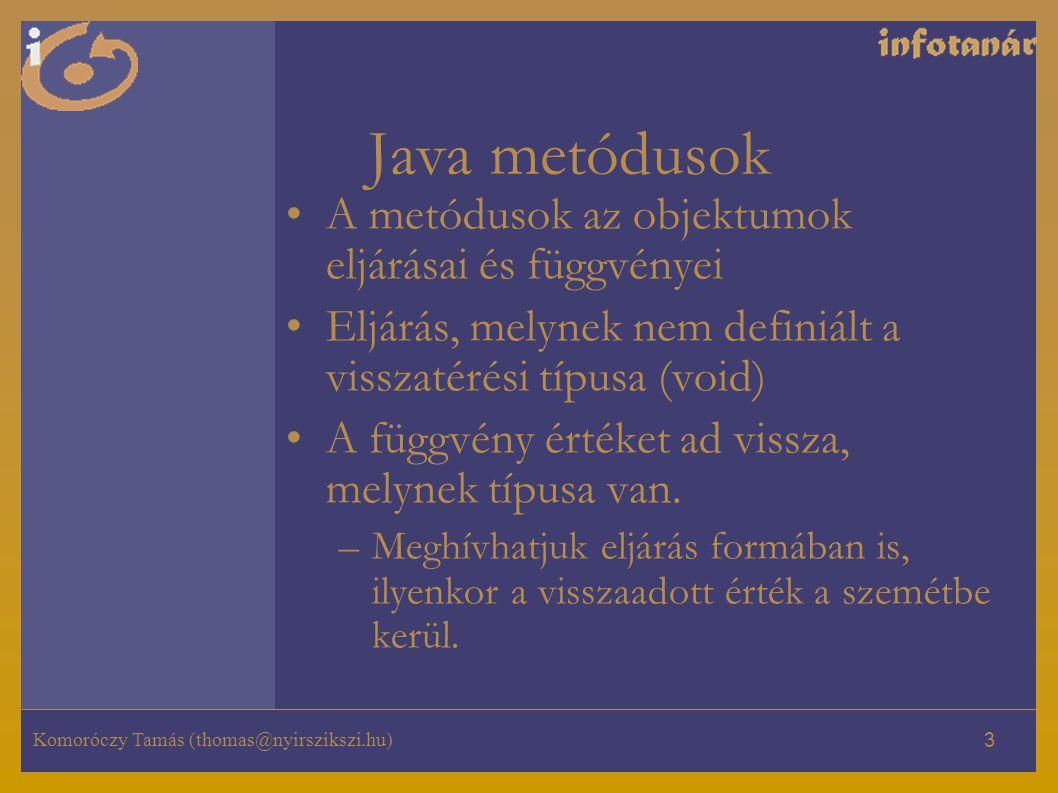 Komoróczy Tamás (thomas@nyirszikszi.hu) 3 Java metódusok A metódusok az objektumok eljárásai és függvényei Eljárás, melynek nem definiált a visszatérési típusa (void) A függvény értéket ad vissza, melynek típusa van.