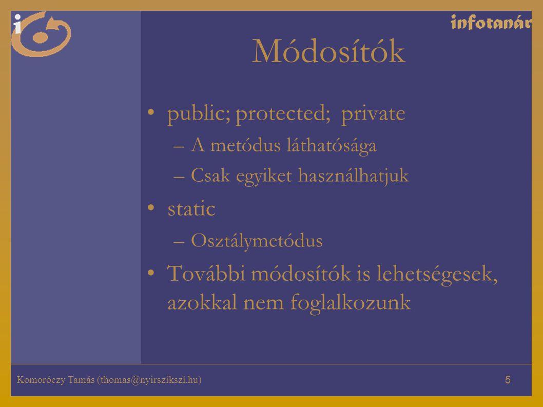 Komoróczy Tamás (thomas@nyirszikszi.hu) 5 Módosítók public; protected; private –A metódus láthatósága –Csak egyiket használhatjuk static –Osztálymetódus További módosítók is lehetségesek, azokkal nem foglalkozunk