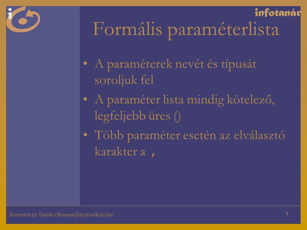 Komoróczy Tamás (thomas@nyirszikszi.hu) 7 Formális paraméterlista A paraméterek nevét és típusát soroljuk fel A paraméter lista mindig kötelező, legfeljebb üres () Több paraméter esetén az elválasztó karakter a,