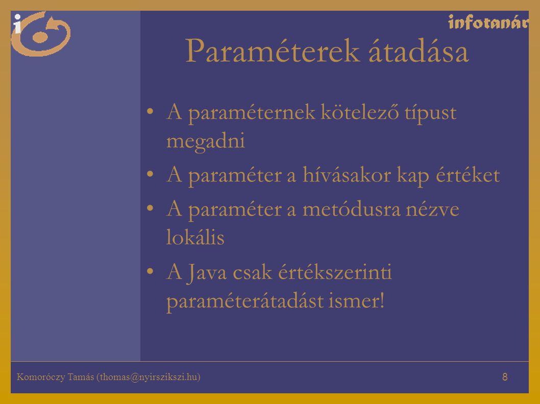 Komoróczy Tamás (thomas@nyirszikszi.hu) 8 Paraméterek átadása A paraméternek kötelező típust megadni A paraméter a hívásakor kap értéket A paraméter a metódusra nézve lokális A Java csak értékszerinti paraméterátadást ismer!