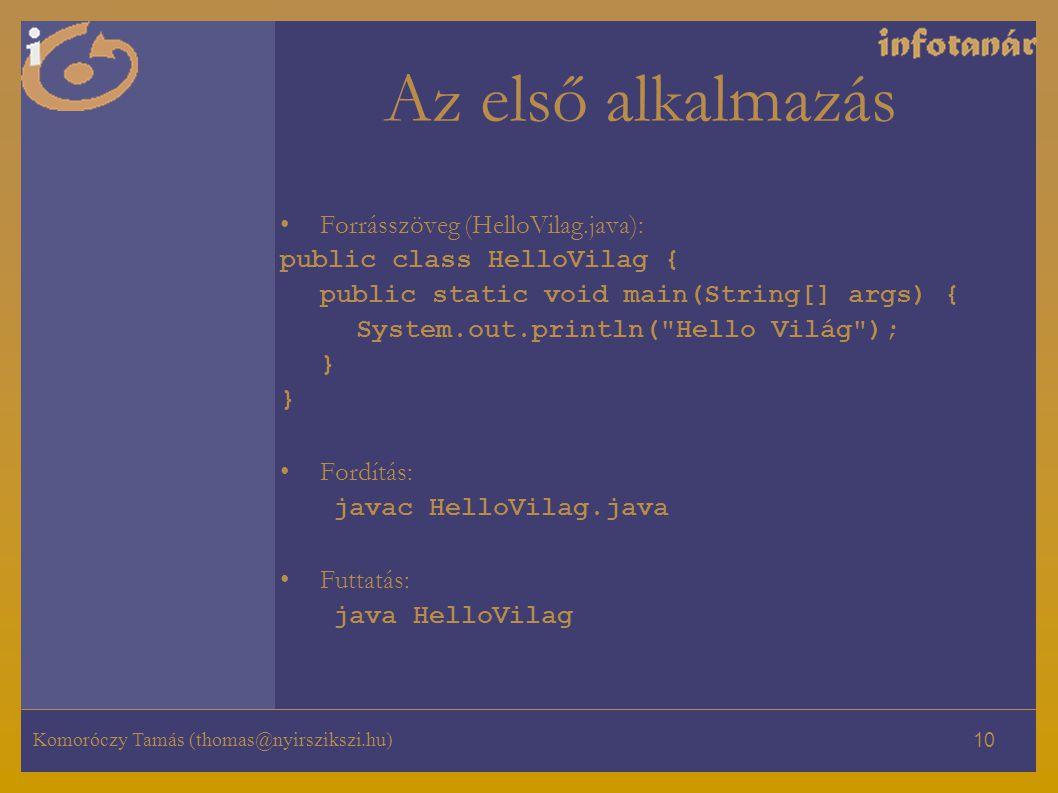 Komoróczy Tamás (thomas@nyirszikszi.hu) 10 Az első alkalmazás Forrásszöveg (HelloVilag.java): public class HelloVilag { public static void main(String[] args) { System.out.println( Hello Világ ); } Fordítás: javac HelloVilag.java Futtatás: java HelloVilag