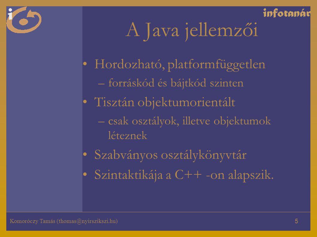 Komoróczy Tamás (thomas@nyirszikszi.hu) 5 A Java jellemzői Hordozható, platformfüggetlen –forráskód és bájtkód szinten Tisztán objektumorientált –csak osztályok, illetve objektumok léteznek Szabványos osztálykönyvtár Szintaktikája a C++ -on alapszik.