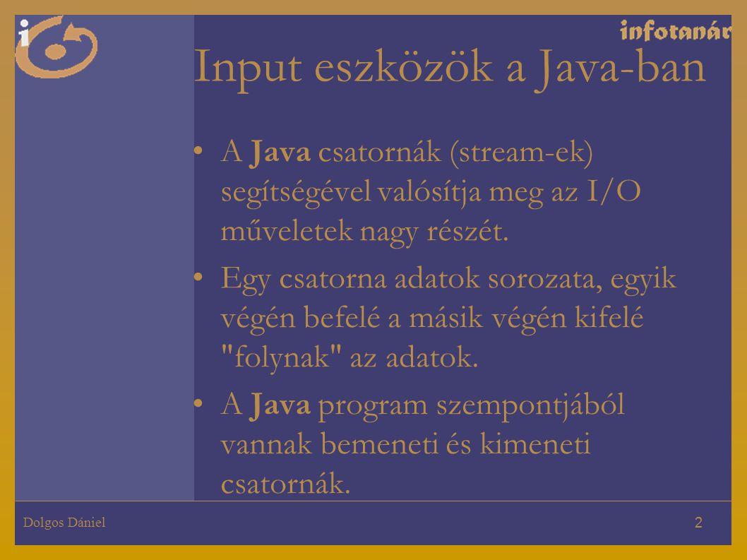 Dolgos Dániel 2 Input eszközök a Java-ban A Java csatornák (stream-ek) segítségével valósítja meg az I/O műveletek nagy részét. Egy csatorna adatok so