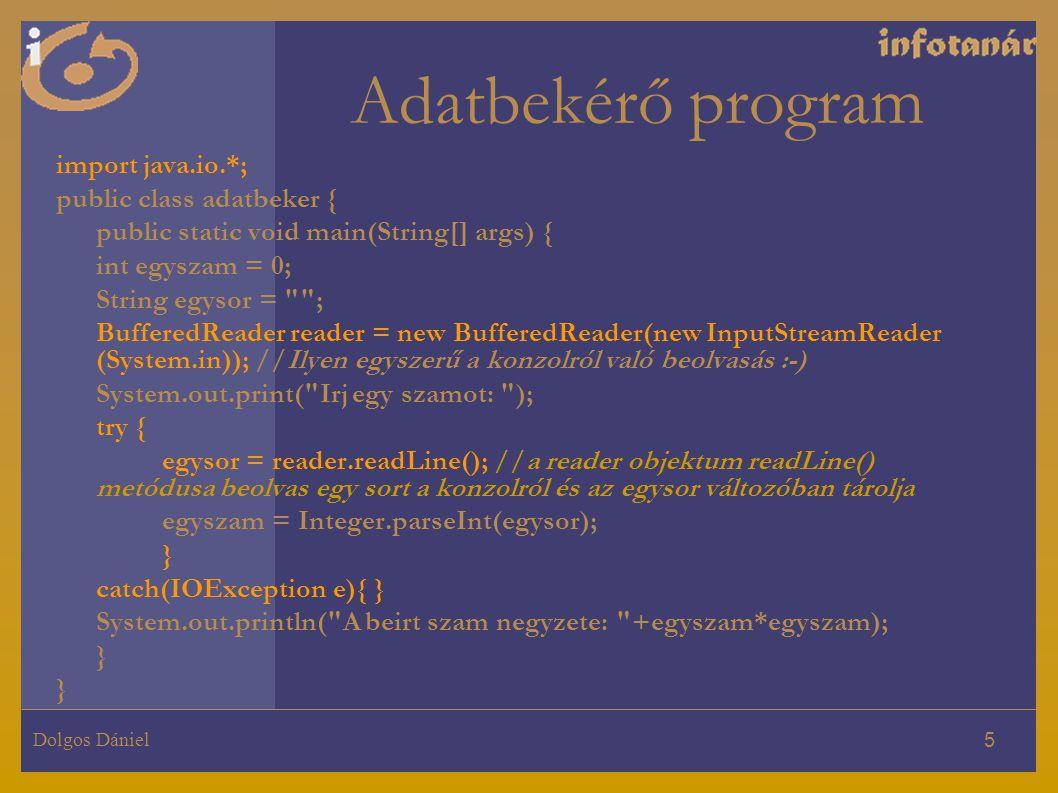 Dolgos Dániel 5 Adatbekérő program import java.io.*; public class adatbeker { public static void main(String[] args) { int egyszam = 0; String egysor