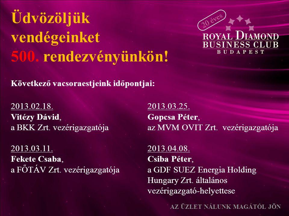 Üdvözöljük vendégeinket 500. rendezvényünkön! Következő vacsoraestjeink időpontjai: AZ ÜZLET NÁLUNK MAGÁTÓL JÖN 2013.02.18. Vitézy Dávid, a BKK Zrt. v