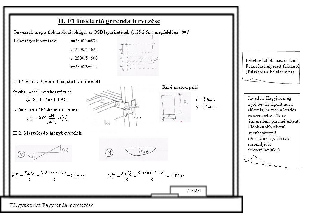 T3. gyakorlat: Fa gerenda méretezése 7. oldal Km-i adatok: palló Lehetne többtámaszúsítani: Főtartóra helyezett fióktartó (Túlságosan helyigényes) Jav