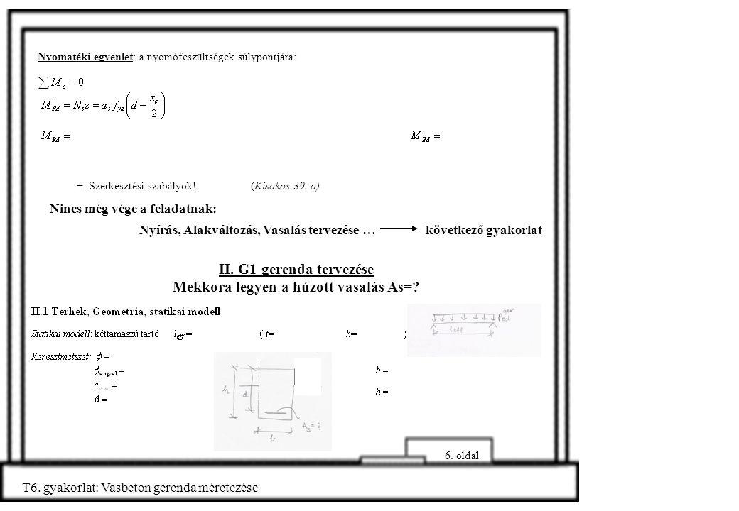 6. oldal T6. gyakorlat: Vasbeton gerenda méretezése Nyomatéki egyenlet: a nyomófeszültségek súlypontjára: + Szerkesztési szabályok! (Kisokos 39. o) Ni