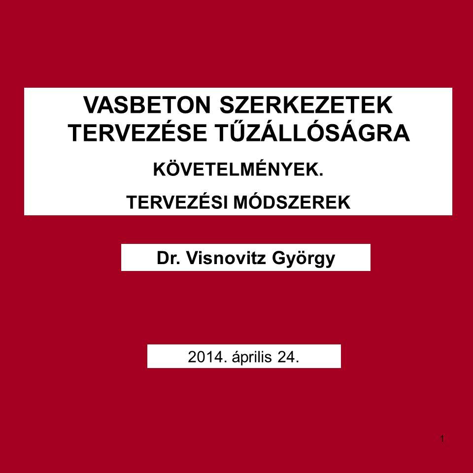 VASBETON SZERKEZETEK TERVEZÉSE TŰZÁLLÓSÁGRA KÖVETELMÉNYEK. TERVEZÉSI MÓDSZEREK Dr. Visnovitz György 2014. április 24. 1