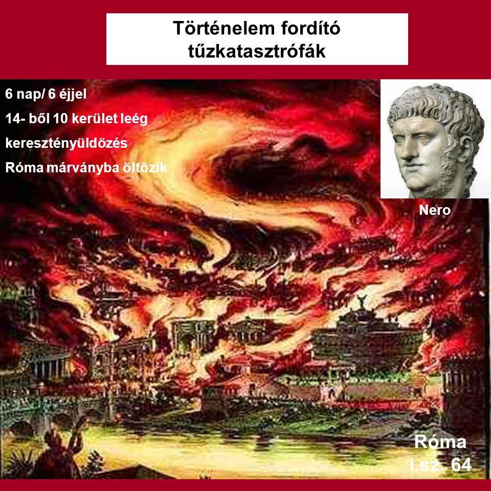 Történelem fordító tűzkatasztrófák Róma i.sz. 64 6 nap/ 6 éjjel 14- ből 10 kerület leég keresztényüldözés Róma márványba öltözik Nero 4