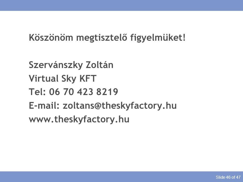 Slide 46 of 47 Köszönöm megtisztelő figyelmüket! Szervánszky Zoltán Virtual Sky KFT Tel: 06 70 423 8219 E-mail: zoltans@theskyfactory.hu www.theskyfac