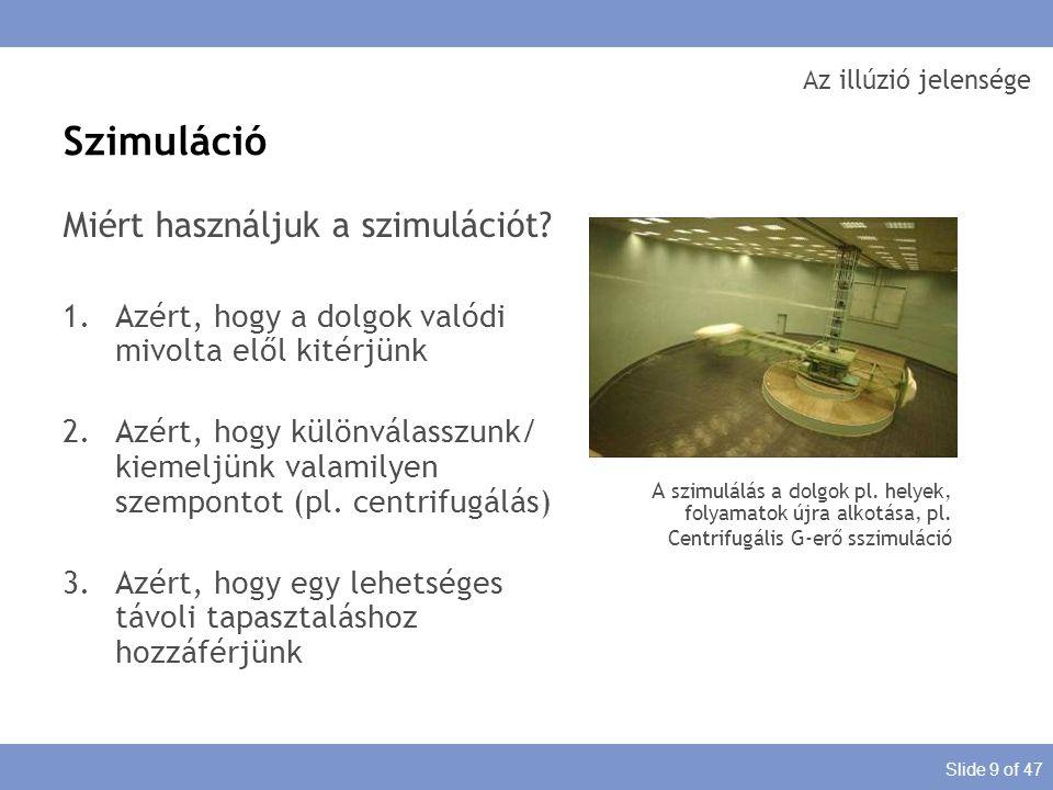 Slide 9 of 47 Az illúzió jelensége Miért használjuk a szimulációt? 1.Azért, hogy a dolgok valódi mivolta elől kitérjünk 2.Azért, hogy különválasszunk/