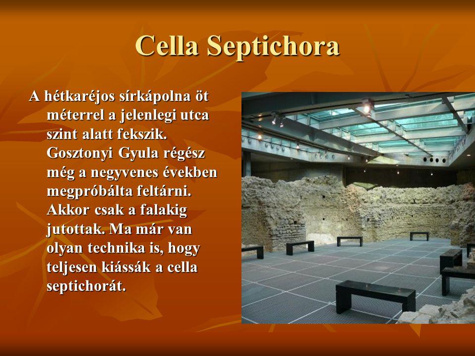 Cella Septichora A hétkaréjos sírkápolna öt méterrel a jelenlegi utca szint alatt fekszik. Gosztonyi Gyula régész még a negyvenes években megpróbálta
