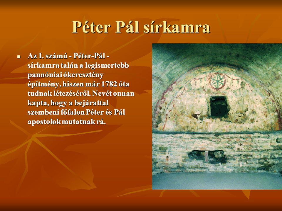 Péter Pál sírkamra Az I. számú - Péter-Pál - sírkamra talán a legismertebb pannóniai ókeresztény építmény, hiszen már 1782 óta tudnak létezéséről. Nev
