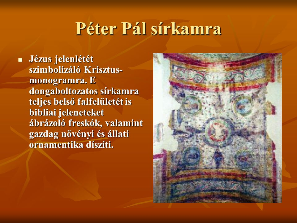 Péter Pál sírkamra Jézus jelenlétét szimbolizáló Krisztus- monogramra. E dongaboltozatos sírkamra teljes belső falfelületét is bibliai jeleneteket ábr