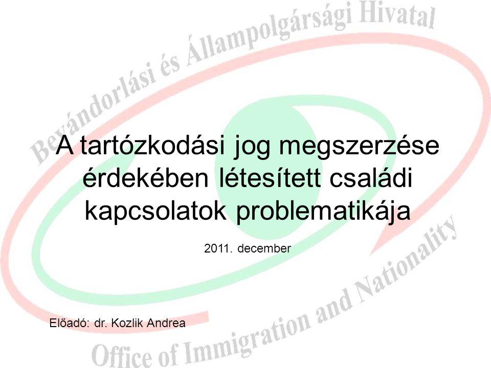 A tartózkodási jog megszerzése érdekében létesített családi kapcsolatok problematikája 2011. december Előadó: dr. Kozlik Andrea