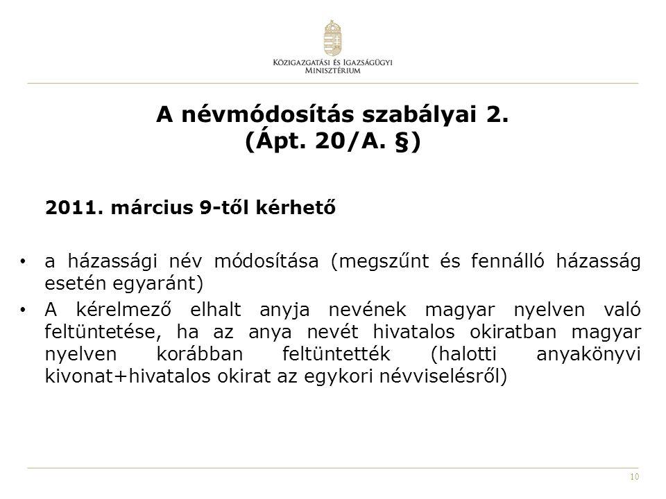10 A névmódosítás szabályai 2. (Ápt. 20/A. §) 2011. március 9-től kérhető a házassági név módosítása (megszűnt és fennálló házasság esetén egyaránt) A