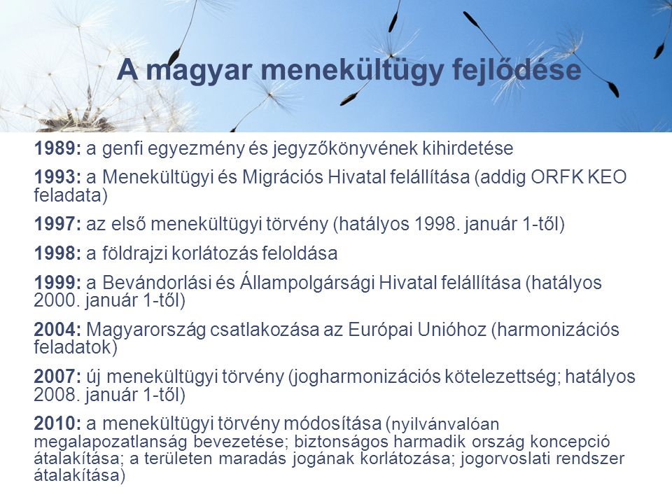 1989: a genfi egyezmény és jegyzőkönyvének kihirdetése 1993: a Menekültügyi és Migrációs Hivatal felállítása (addig ORFK KEO feladata) 1997: az első menekültügyi törvény (hatályos 1998.