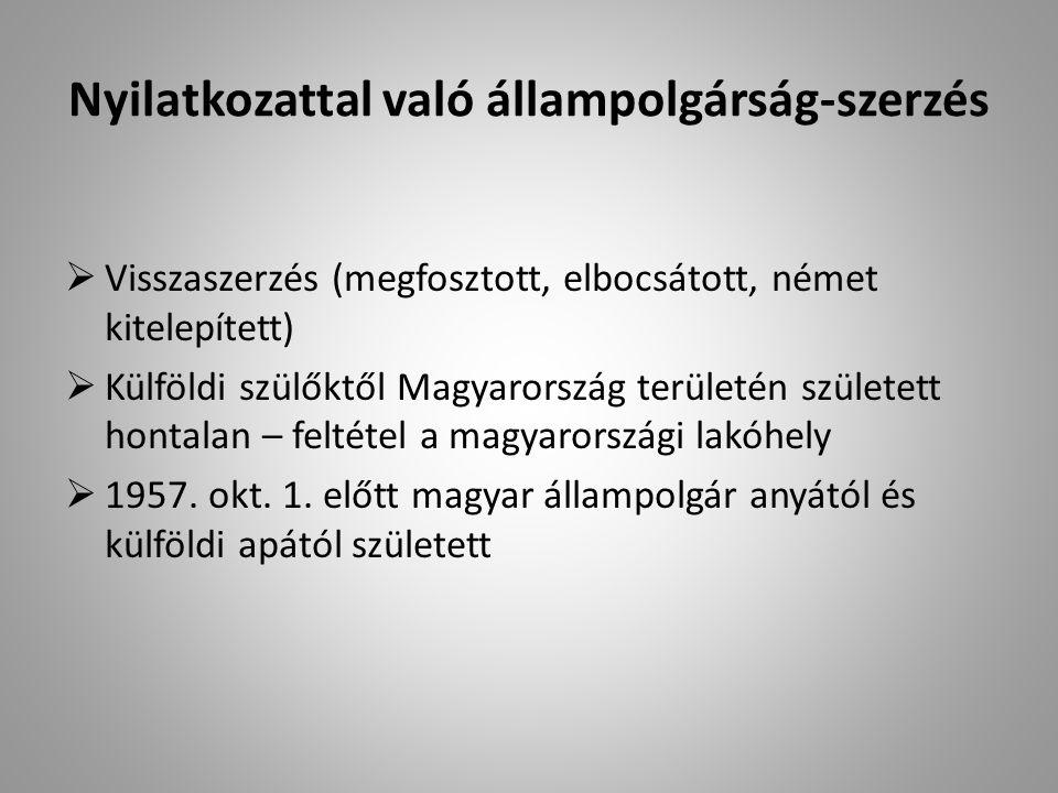Nyilatkozattal való állampolgárság-szerzés  Visszaszerzés (megfosztott, elbocsátott, német kitelepített)  Külföldi szülőktől Magyarország területén született hontalan – feltétel a magyarországi lakóhely  1957.
