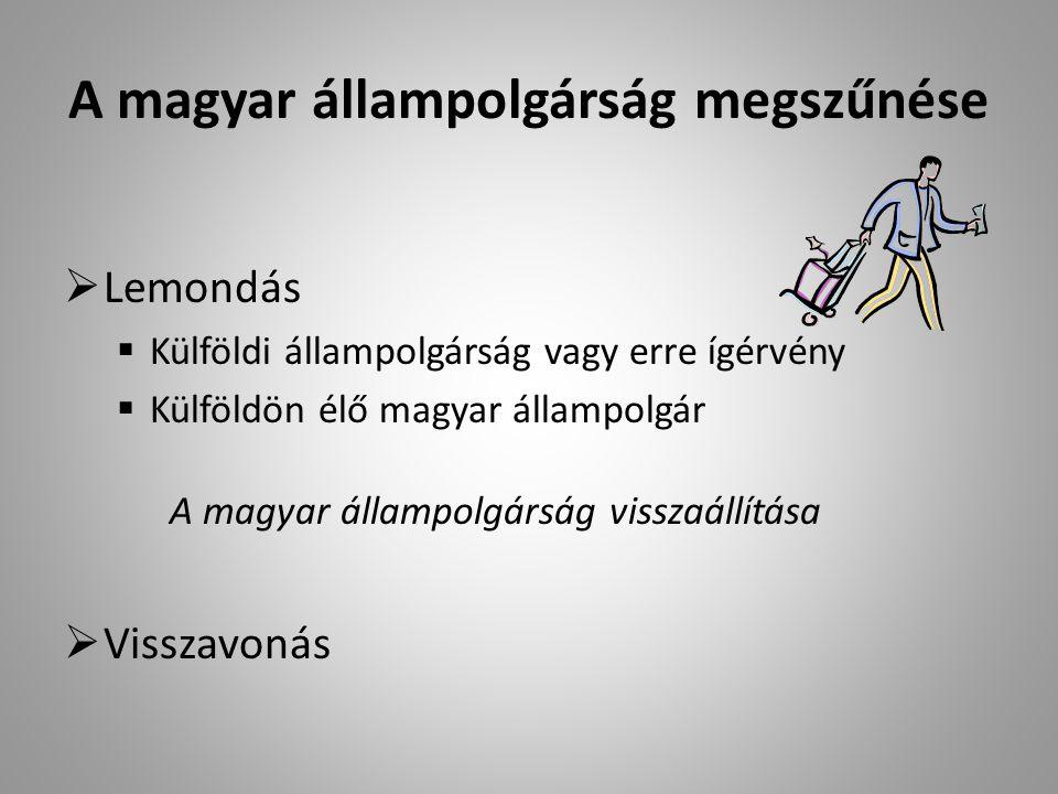 A magyar állampolgárság megszűnése  Lemondás  Külföldi állampolgárság vagy erre ígérvény  Külföldön élő magyar állampolgár A magyar állampolgárság visszaállítása  Visszavonás
