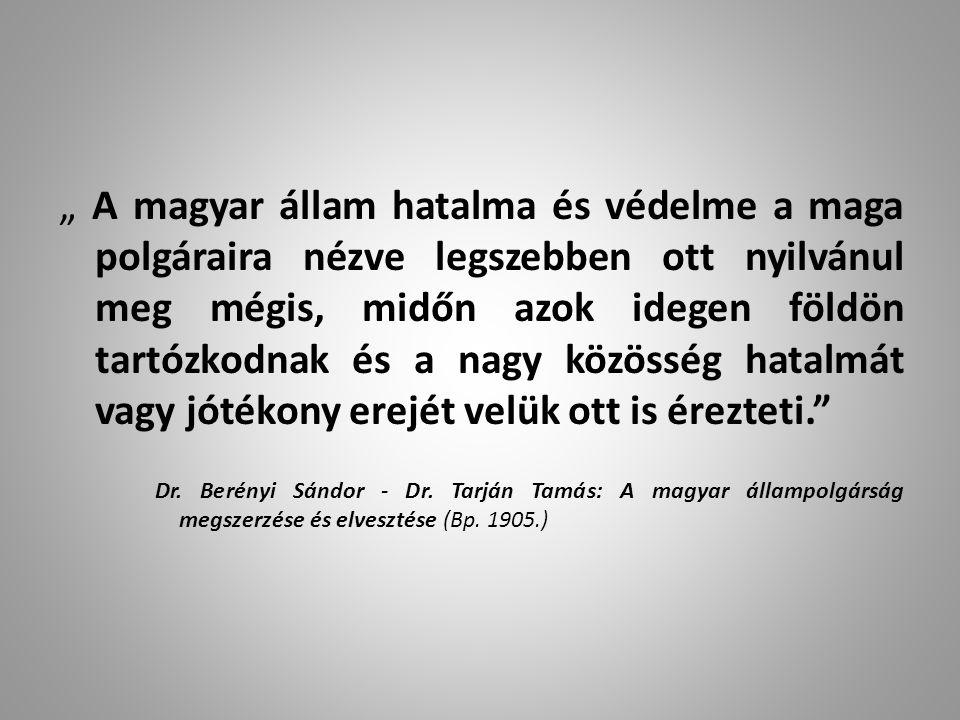 """"""" A magyar állam hatalma és védelme a maga polgáraira nézve legszebben ott nyilvánul meg mégis, midőn azok idegen földön tartózkodnak és a nagy közösség hatalmát vagy jótékony erejét velük ott is érezteti. Dr."""